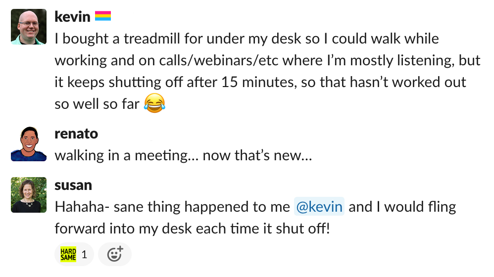"""a screenshot of a Slack conversation. Kevin says """"I bought a treadmill for under my desk so I could walk while working and on calls/webinars/etc where I'm mostly listening, but it keeps shutting off after 15 minutes, so that hasn't worked out so well so far."""" Renato replies """"walking in a meeting… now that's new…"""" and Susan adds """"hahaha - same thing happened to me kevin and I would fling forward into my desk each time it shut off!"""""""